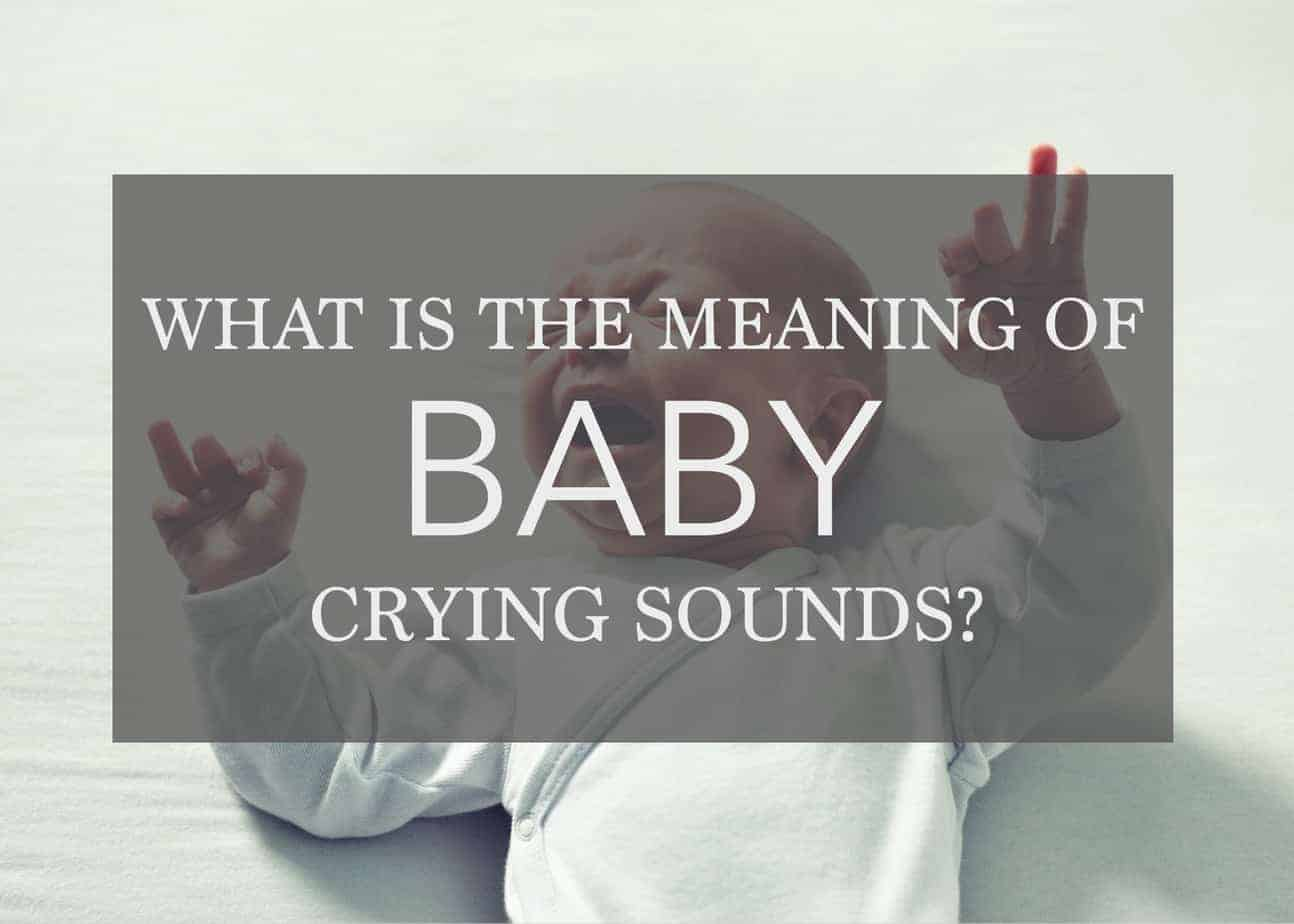 Meaning of Baby Crying Sounds – Why is my Baby Crying?