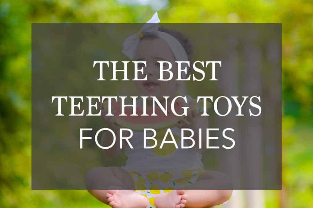 12 of the Best Teething Toys for Babies – That Your Infant will LOVE!