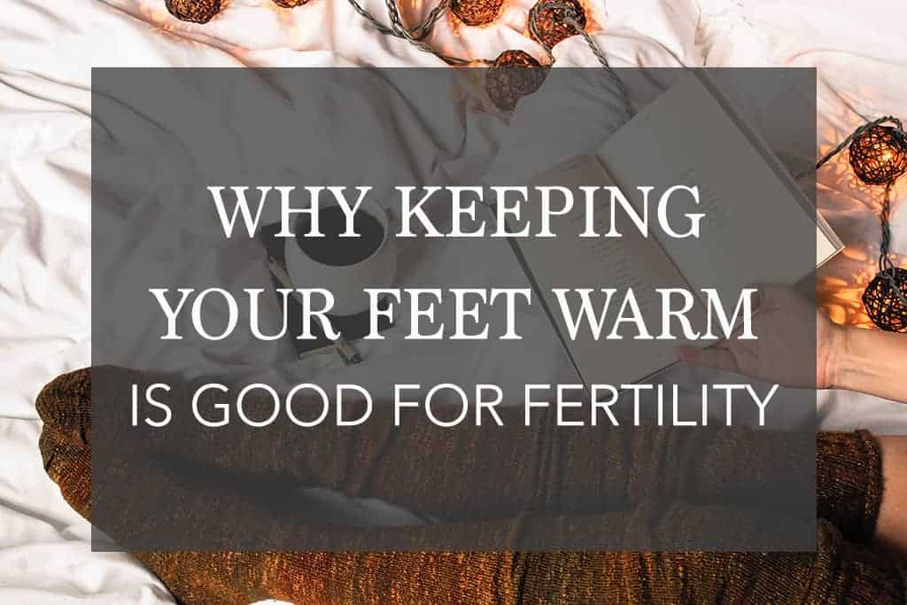 Keeping Your Feet Warm Good for Fertility – Wives Tale or Truth?