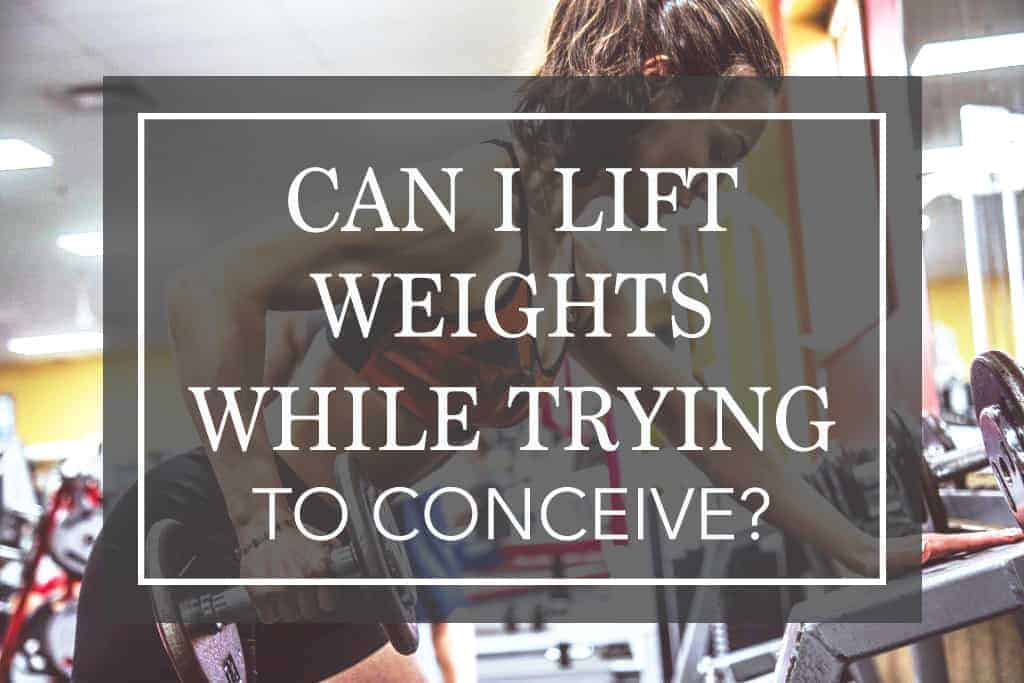 Should I lift weights while trying to conceive?