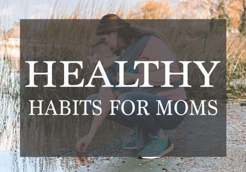 13 Healthy Habits for Moms – that will make you feel better