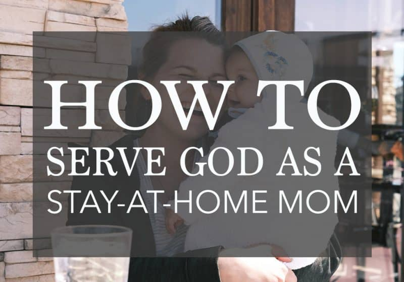 6 Practical Ways to Serve God as a Stay At Home Mom